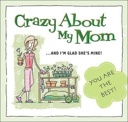 Crazy About My Mom: And I'm Glad She's Mine!