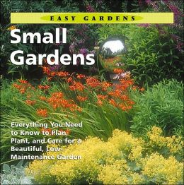 Small Gardens: Everything You Need to Know to Plan, Plant, and Care for a Beautiful, Low Maintenance Garden (Easy Gardens Series)