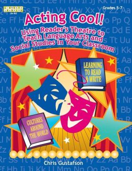 Acting Cool!, Grades 5-7: Using Reader's Theatre to Teach Language Arts and Social Studies in Your Classroom