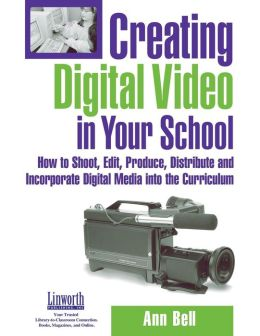 Creating Digital Video in Your School: How to Shoot, Edit, Produce, Distribute and Incorporate Digital Media into the Curriculum