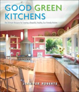 Good Green Kitchens: Ultimate Resource for Creating a Beautiful, Healthy, Eco-Friendly Kitchen