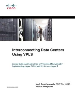 Interconnecting Data Centers Using VPLS: Ensure Business Continuance on Virtualized Networks by Implementing Layer 2 Connectivity Across Layer 3 (Networking Technology Series)