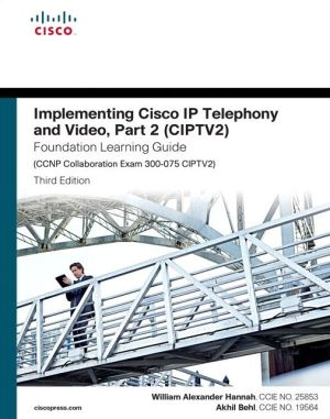 Implementing Cisco IP Telephony and Video, Part 2 (CIPTV2) Foundation Learning Guide (CCNP Collaboration Exam 300-075 CIPTV2)