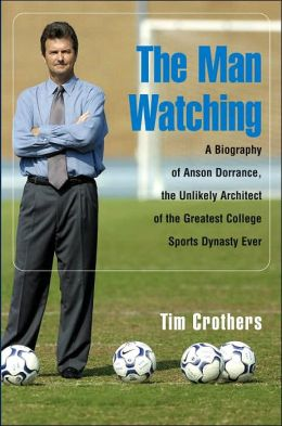 The Man Watching: A Biography of Anson Dorrance
