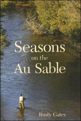 Seasons on the Au Sable Rusty Gates, Bill Sodeman and Josh Greenberg