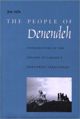 The People of Denendeh: Ethnohistory of the Indians of Canada's Northwest Territories