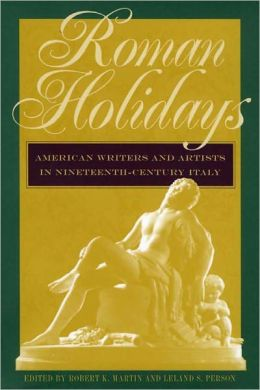 Roman Holidays: American Writers and Artists in Nineteenth-Century Italy