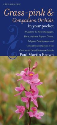 Grass-pinks and Companion Orchids in Your Pocket: A Guide to the Native Calopogon, Bletia, Arethusa, Pogonia, Cleistes, Eulophia, Pteroglossaspis, and Gymnadeniopsis Species of the Continental United States and Canada