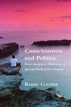 Consciousness and Politics: From Analysis to Meditation in the Late Work of Eric Voegelin
