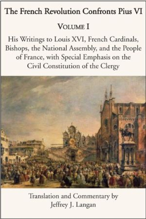 The French Revolution Confronts Pius VI: Volume 1: His Writings to Louis XVI, French Cardinals, Bishops, the National Assembly, and the People of France with Special Emphasis on the Civil Constitution of the Clergy