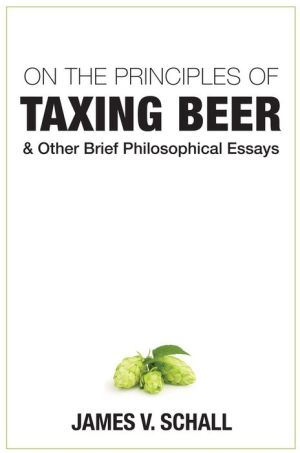 On the Principles of Taxing Beer: and Other Brrief Philosophical Essays