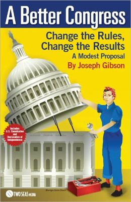 A Better Congress: Change the Rules, Change the Results: Citizen's Guide to Legislative Reform: A Modest Proposal
