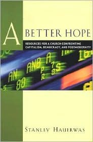 Better Hope, A: Resources for a Church Confronting Capitalism, Democracy, and Postmodernity