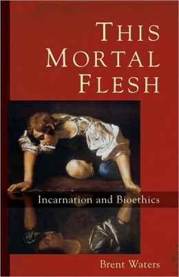 This Mortal Flesh: Incarnation and Bioethics