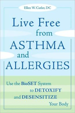 Live Free from Asthma and Allergies: Use the BioSET System to Detoxify and Desensitize Your Body