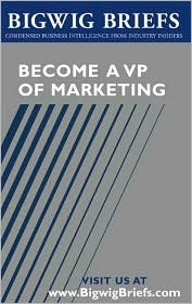 Bigwig Briefs: Become a VP of Marketing - Leading Vps of Marketing from Coke, AMEX and Others Reveal What It Take to Get There, Stay There and Empower Others Who Work with You
