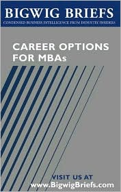 Bigwig Briefs: Career Options for MBAs - Real World Advice from Industry Veterans on Investment Banking, Consulting, Global 500 Companies, Entrepreneurship and Choosing the Right Career