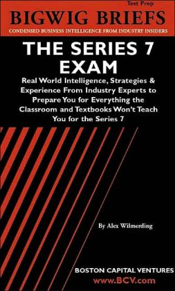 Bigwig Briefs Test Prep: The Series 7 Exam - Real World Intelligence, Strategies and Experience from Industry Experts to Prepare You for Everything the Classroom and Textbooks Won't Teach You for the Series 7