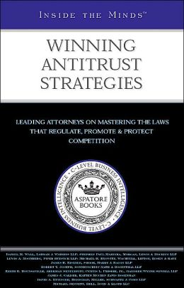 Inside the Minds: Winning Antitrust Strategies - Leading Lawyers from Latham & Watkins, Morgan, Lewis & Bockius, Piper Rudnick & More on Mastering the Laws that Regulate, Promote & Protect Competition