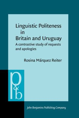 Linguistic Politeness in Britain and Uruguay: A Contrastive Study of Requests and Apologies