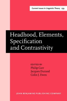 Headhood, Elements, Specification, and Contrastivity: Phonological Papers in Honor of John Anderson