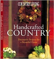 Country Living Handcrafted Country: Decorative Projects for a Beautiful Home