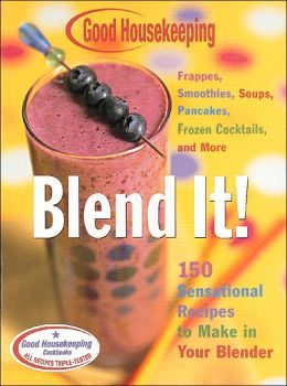 Good Housekeeping Blend It!: 150 Sensational Recipes to Make in Your Blender