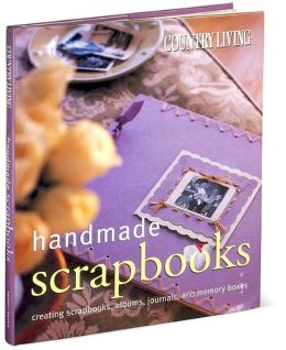 Country Living Handmade Scrapbooks: Creating Scrapbooks, Albums, Journals, and Memory Boxes