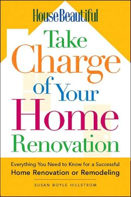 House Beautiful Take Charge of Your Home Renovation: Everything You Need to Know for a Successful Home Renovation or Remodeling