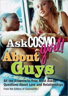 Ask CosmoGIRL! About Guys: All the Answers to Your Most Asked Questions About Love and Relationships