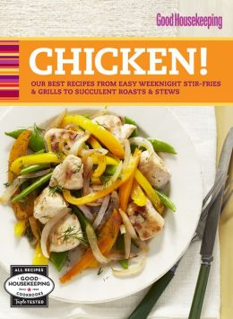 Good Housekeeping Chicken!: Our Best Recipes from Easy Weeknight Stir-Fries & Grills to Succulent Roasts & Stews