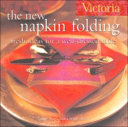 Victoria The New Napkin Folding: Fresh Ideas for a Well-Dressed Table