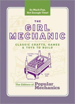 The Girl Mechanic: Classic Crafts, Games & Toys to Build