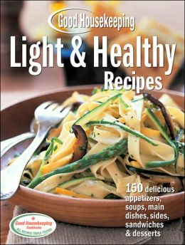 Good Housekeeping Light & Healthy Recipes: 150 Delicious Appetizers, Soups, Main Dishes, Sides, Sandwiches & Desserts