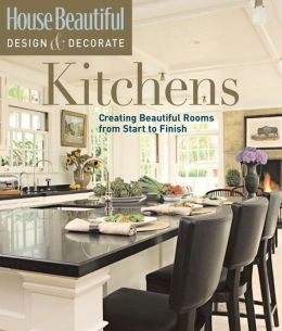 House Beautiful Design & Decorate: Kitchens: Creating Beautiful Rooms from Start to Finish