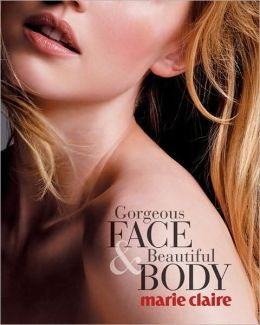 Marie Claire Gorgeous Face & Beautiful Body: A Guide to Total Skin Care