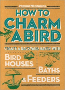Popular Mechanics How to Charm a Bird: Create a Backyard Haven with Birdhouses, Baths & Feeders