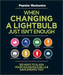 When Changing a Lightbulb Just Isn't Enough: 150 Ways to Slash Your Household Bills & Save Energy, Too