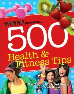 Seventeen 500 Health & Fitness Tips: Eat Right, Work Out Smart, and Look Great!