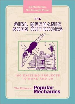 The Girl Mechanic Goes Outdoors: 160 Exciting Projects to Make and Do