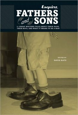 Fathers and Sons: 11 Great Writers Talk about Their Dads, Their Boys, and What It Means to Be a Man