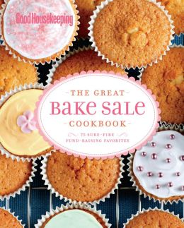 Good Housekeeping The Great Bake Sale Cookbook: 75 Sure-Fire Fund-Raising Favorites