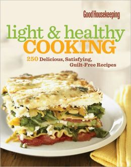Good Housekeeping Light & Healthy Cooking: 250 Delicious, Satisfying, Guilt-Free Recipes