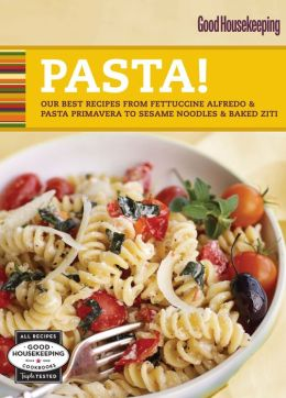 Good Housekeeping Pasta!: Our Best Recipes from Fettucine Alfredo & Pasta Primavera to Sesame Noodles & Baked Ziti