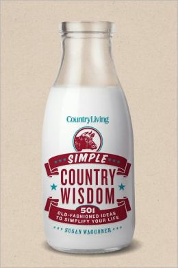 Country Living: Simple Country Wisdom - 501 Old-Fashioned Ideas to Simplify Your Life