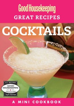 Good Housekeeping Great Recipes: Cocktails: A Mini Cookbook