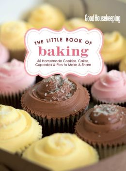 Good Housekeeping The Little Book of Baking: 55 Homemade Cookies, Cakes, Cupcakes & Pies to Make & Share