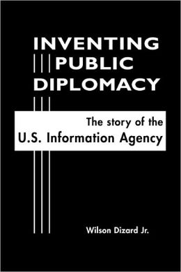 Inventing Public Diplomacy: The Story of the U. S. Information Agency