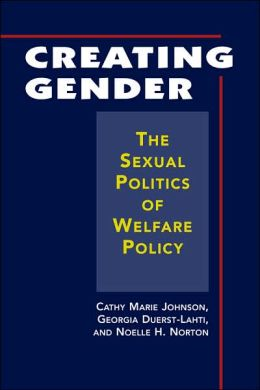 Creating Gender: The Sexual Politics of Welfare Policy