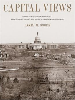 Capital Views: Historic Photographs of Washington, DC, Alexandria and Loudoun County, Virginia, and Frederick County, Maryland